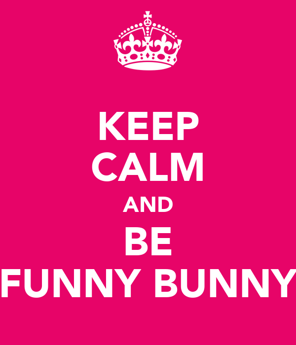 KEEP CALM AND BE FUNNY BUNNY