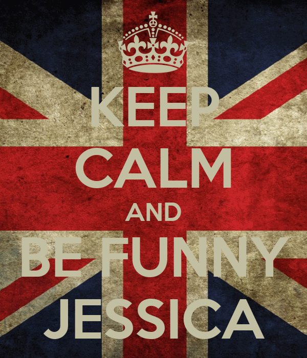 KEEP CALM AND BE FUNNY JESSICA