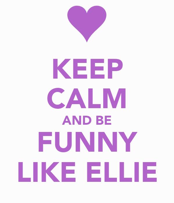 KEEP CALM AND BE FUNNY LIKE ELLIE