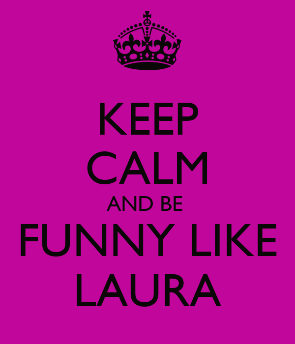 KEEP CALM AND BE  FUNNY LIKE LAURA