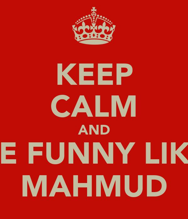 KEEP CALM AND BE FUNNY LIKE MAHMUD
