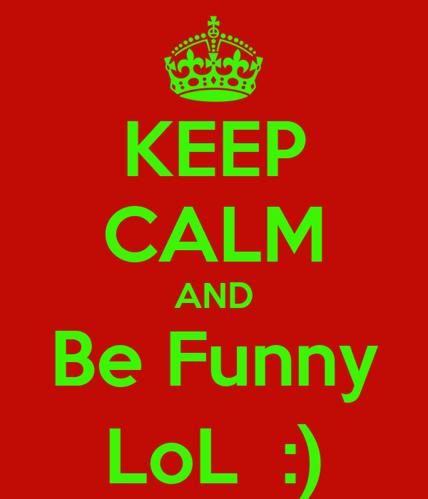 KEEP CALM AND Be Funny LoL  :)