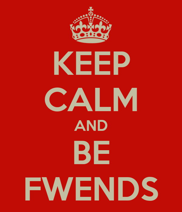 KEEP CALM AND BE FWENDS