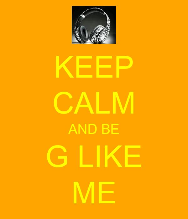 KEEP CALM AND BE G LIKE ME