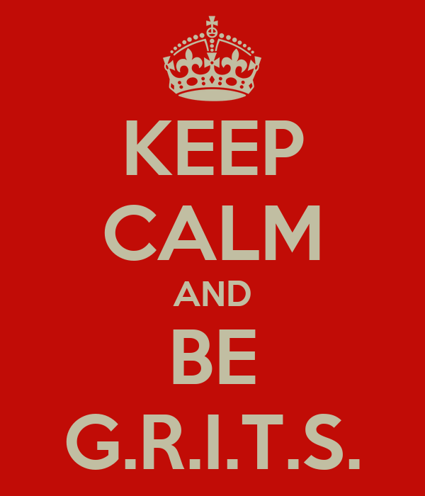 KEEP CALM AND BE G.R.I.T.S.