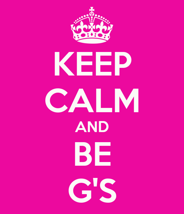 KEEP CALM AND BE G'S