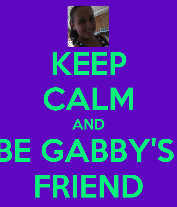 KEEP CALM AND BE GABBY'S  FRIEND