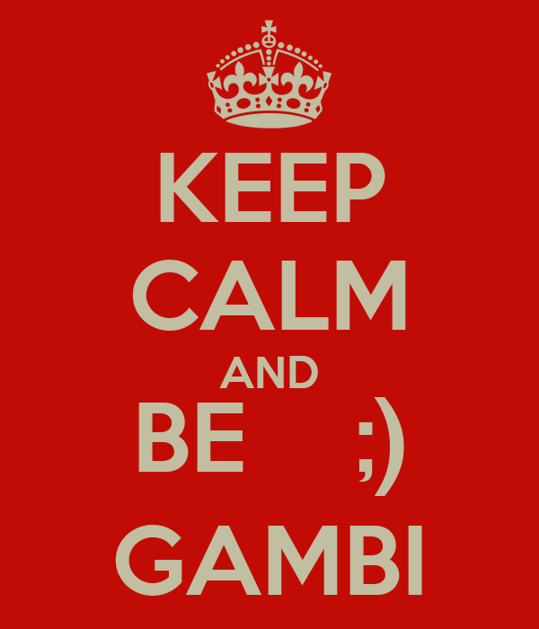 KEEP CALM AND BE    ;) GAMBI