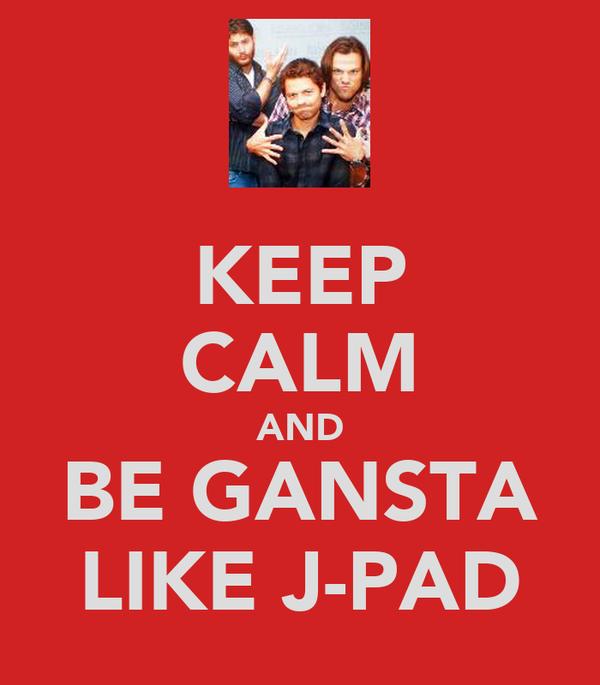 KEEP CALM AND BE GANSTA LIKE J-PAD