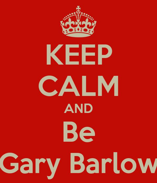 KEEP CALM AND Be Gary Barlow