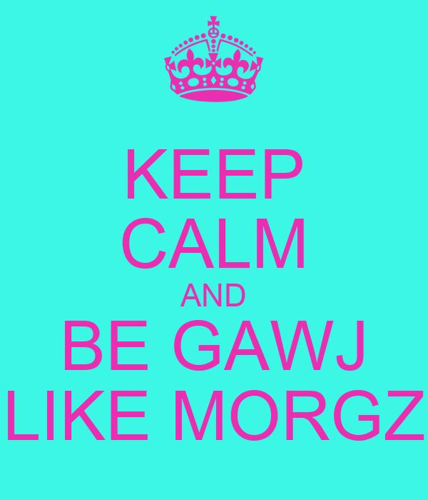 KEEP CALM AND BE GAWJ LIKE MORGZ