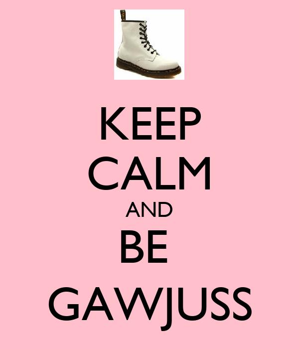 KEEP CALM AND BE  GAWJUSS