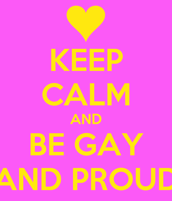 KEEP CALM AND BE GAY AND PROUD