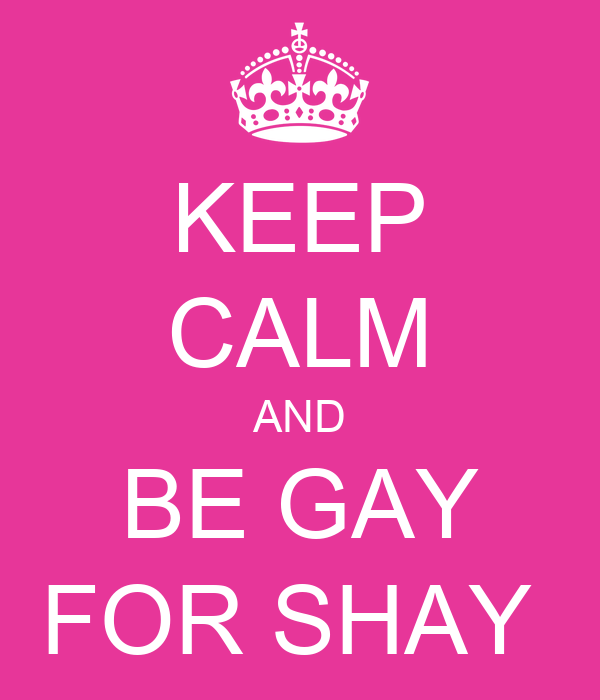 KEEP CALM AND BE GAY FOR SHAY
