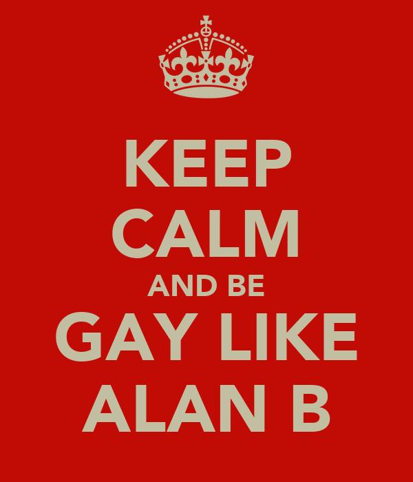 KEEP CALM AND BE GAY LIKE ALAN B