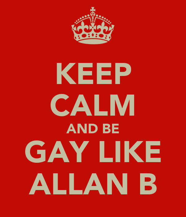 KEEP CALM AND BE GAY LIKE ALLAN B