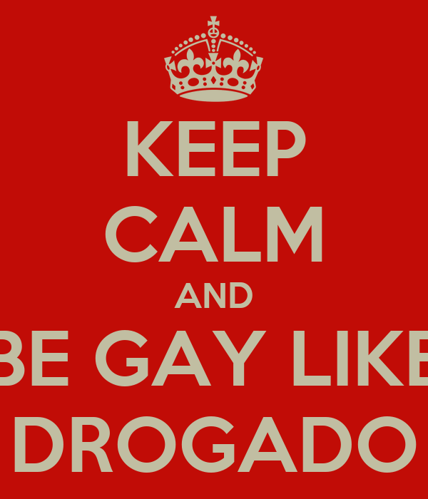 KEEP CALM AND BE GAY LIKE DROGADO