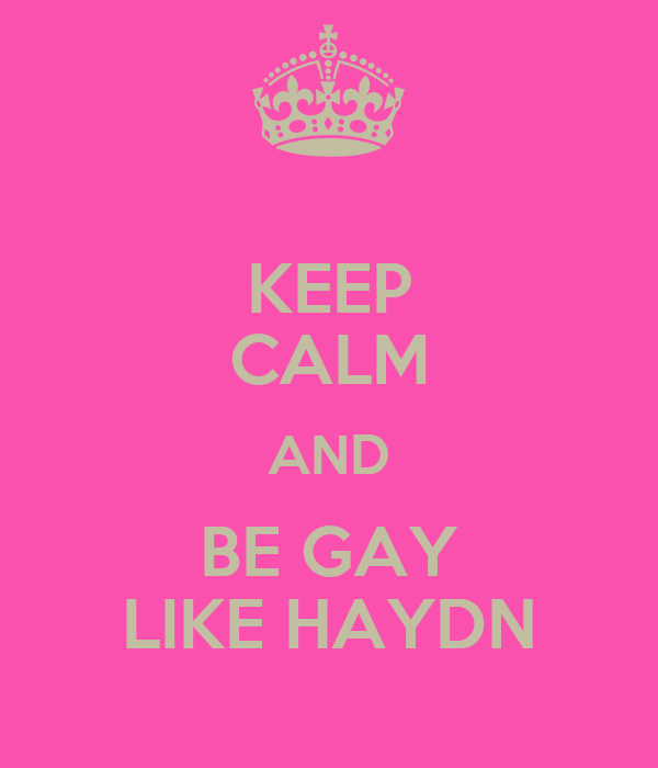 KEEP CALM AND BE GAY LIKE HAYDN