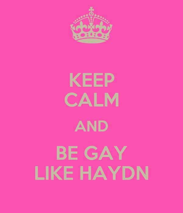 KEEP CALM AND BE GAY LIKE HAYDN