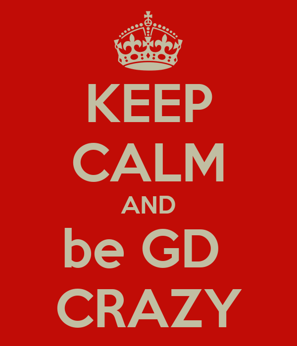 KEEP CALM AND be GD  CRAZY