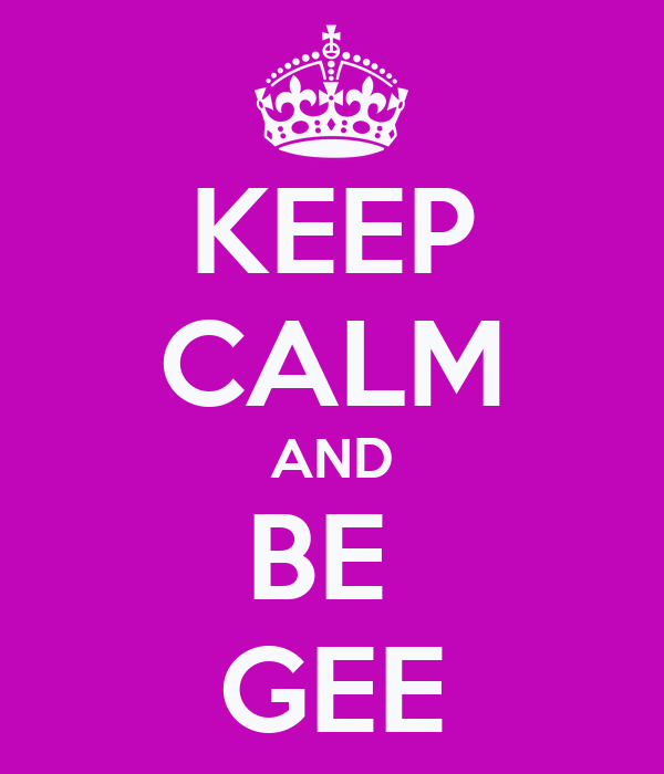 KEEP CALM AND BE  GEE