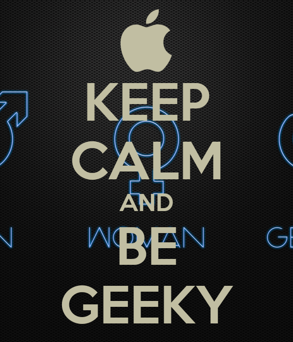 KEEP CALM AND BE GEEKY