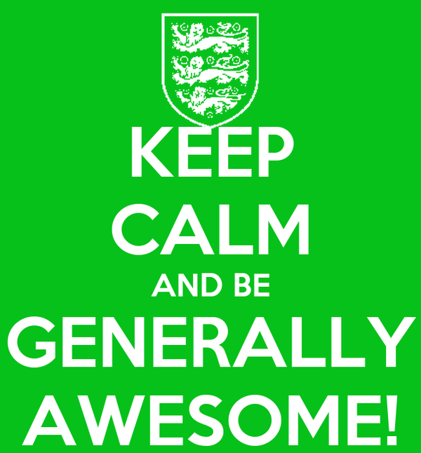 KEEP CALM AND BE GENERALLY AWESOME!