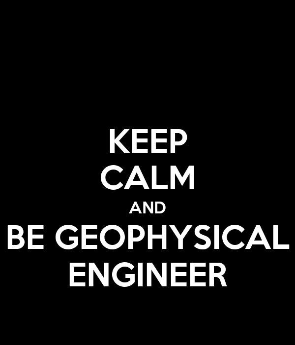 KEEP CALM AND BE GEOPHYSICAL ENGINEER