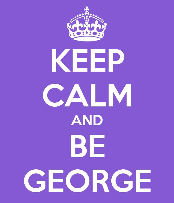 KEEP CALM AND BE GEORGE