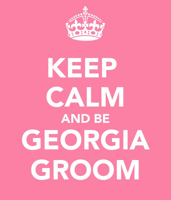 KEEP  CALM AND BE GEORGIA GROOM
