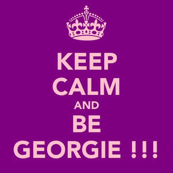 KEEP CALM AND BE GEORGIE !!!