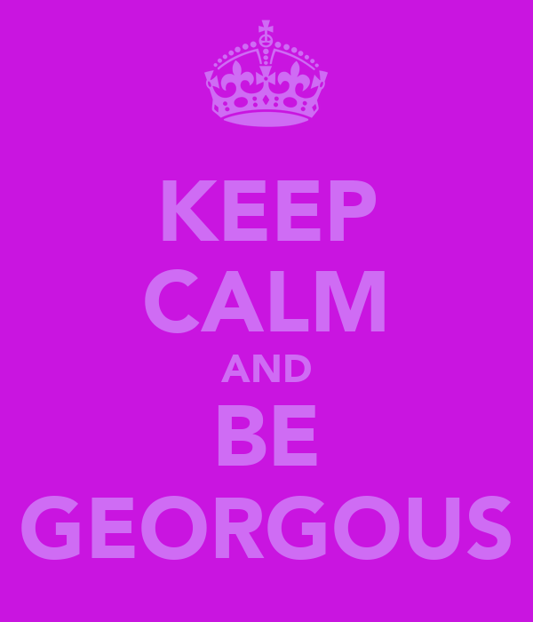 KEEP CALM AND BE GEORGOUS