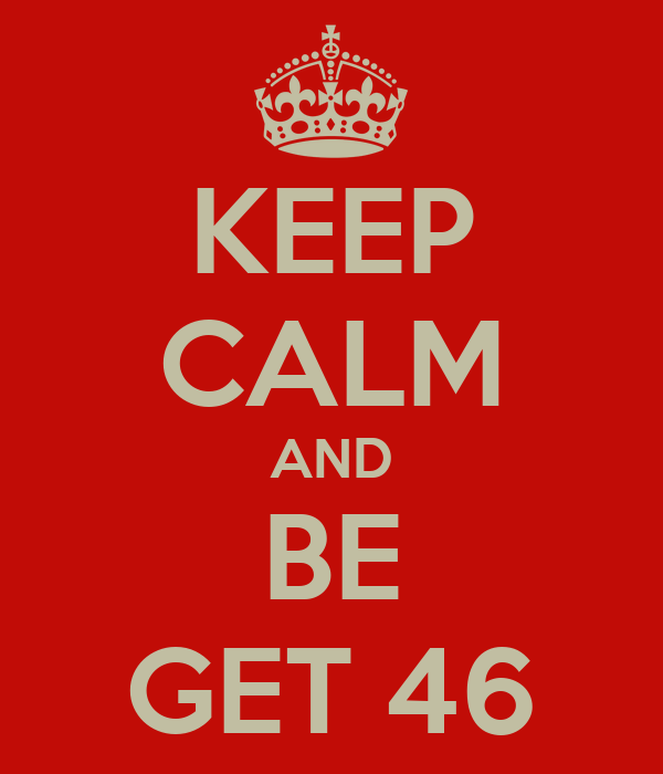 KEEP CALM AND BE GET 46