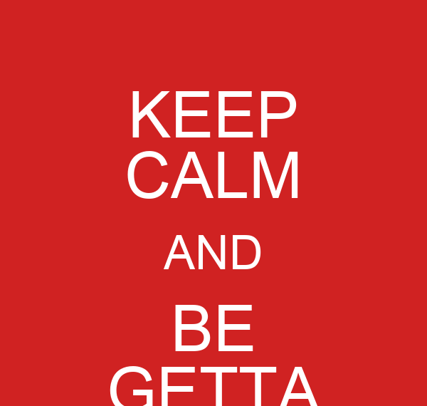KEEP CALM AND BE GETTA