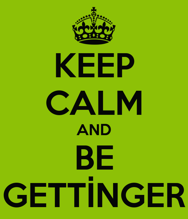 KEEP CALM AND BE GETTİNGER