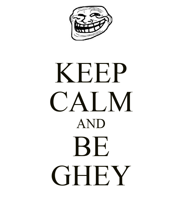 KEEP CALM AND BE GHEY