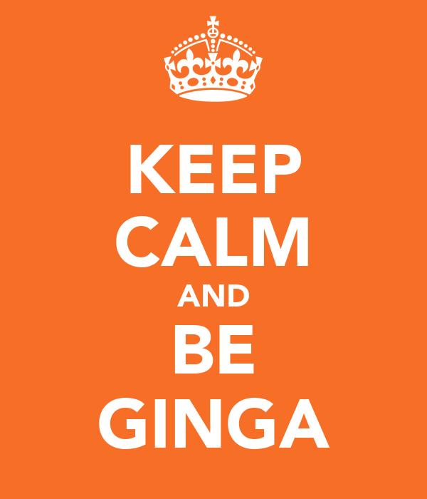 KEEP CALM AND BE GINGA