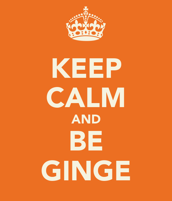 KEEP CALM AND BE GINGE