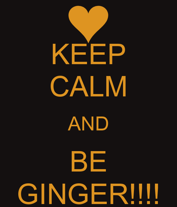 KEEP CALM AND BE GINGER!!!!