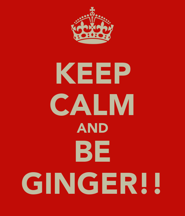 KEEP CALM AND BE GINGER!!