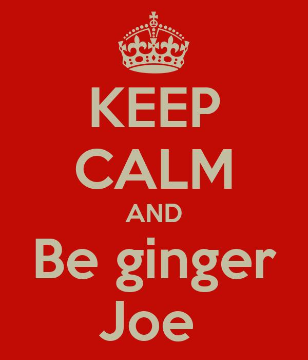 KEEP CALM AND Be ginger Joe