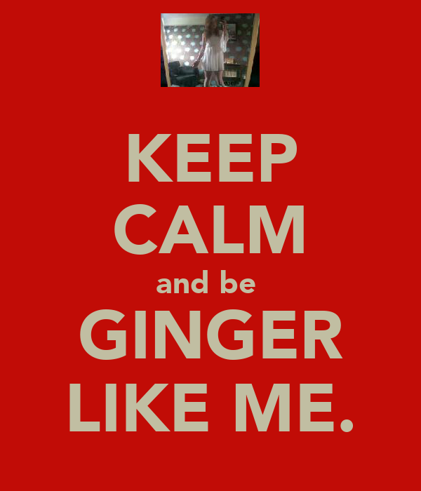 KEEP CALM and be  GINGER LIKE ME.