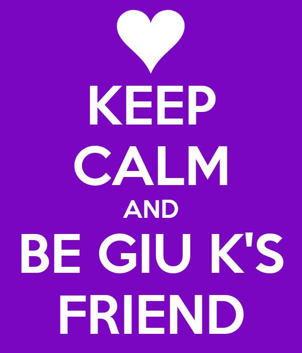 KEEP CALM AND BE GIU K'S FRIEND