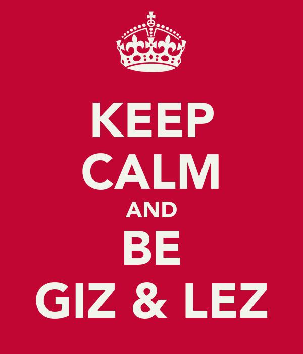 KEEP CALM AND BE GIZ & LEZ