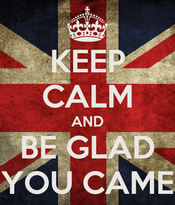 KEEP CALM AND BE GLAD YOU CAME