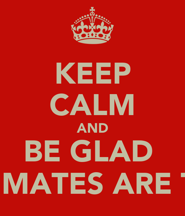KEEP CALM AND BE GLAD  YOUR MATES ARE THERE