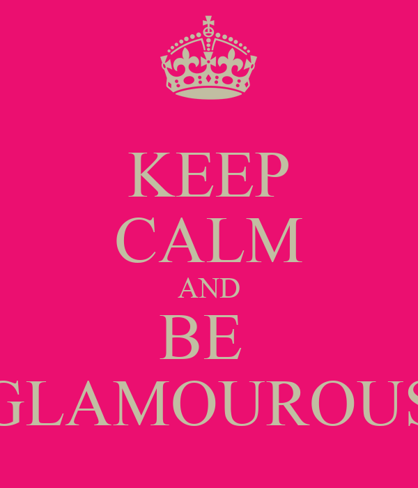 KEEP CALM AND BE  GLAMOUROUS