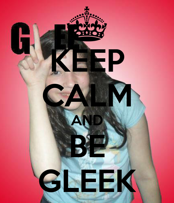 KEEP CALM AND BE GLEEK