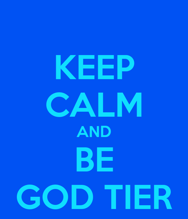 KEEP CALM AND BE GOD TIER