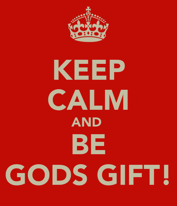 KEEP CALM AND  BE GODS GIFT!